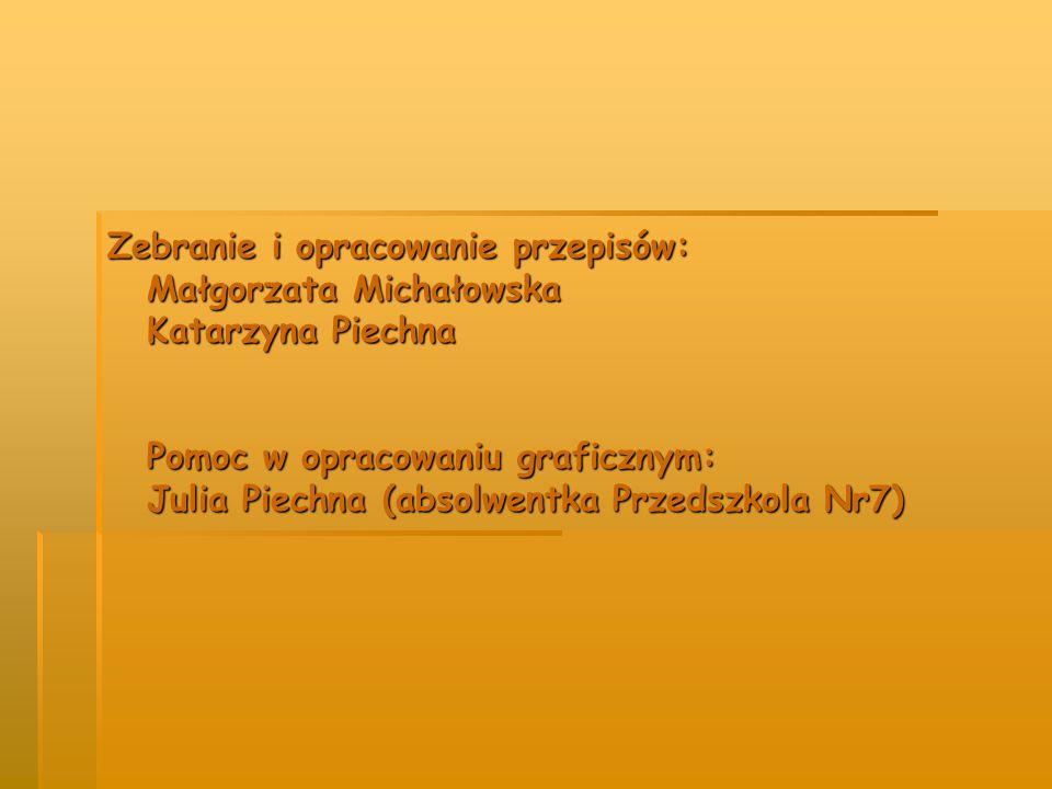Zebranie i opracowanie przepisów: Małgorzata Michałowska Katarzyna Piechna Pomoc w opracowaniu graficznym: Julia Piechna (absolwentka Przedszkola Nr7)