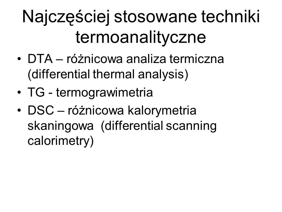Najczęściej stosowane techniki termoanalityczne DTA – różnicowa analiza termiczna (differential thermal analysis) TG - termograwimetria DSC – różnicow