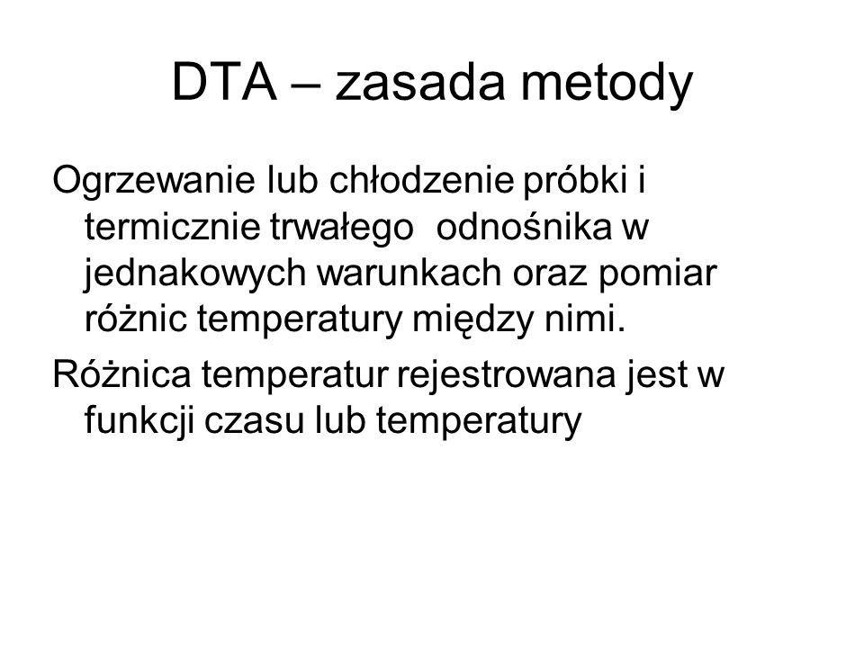 DTA – zasada metody Ogrzewanie lub chłodzenie próbki i termicznie trwałego odnośnika w jednakowych warunkach oraz pomiar różnic temperatury między nim