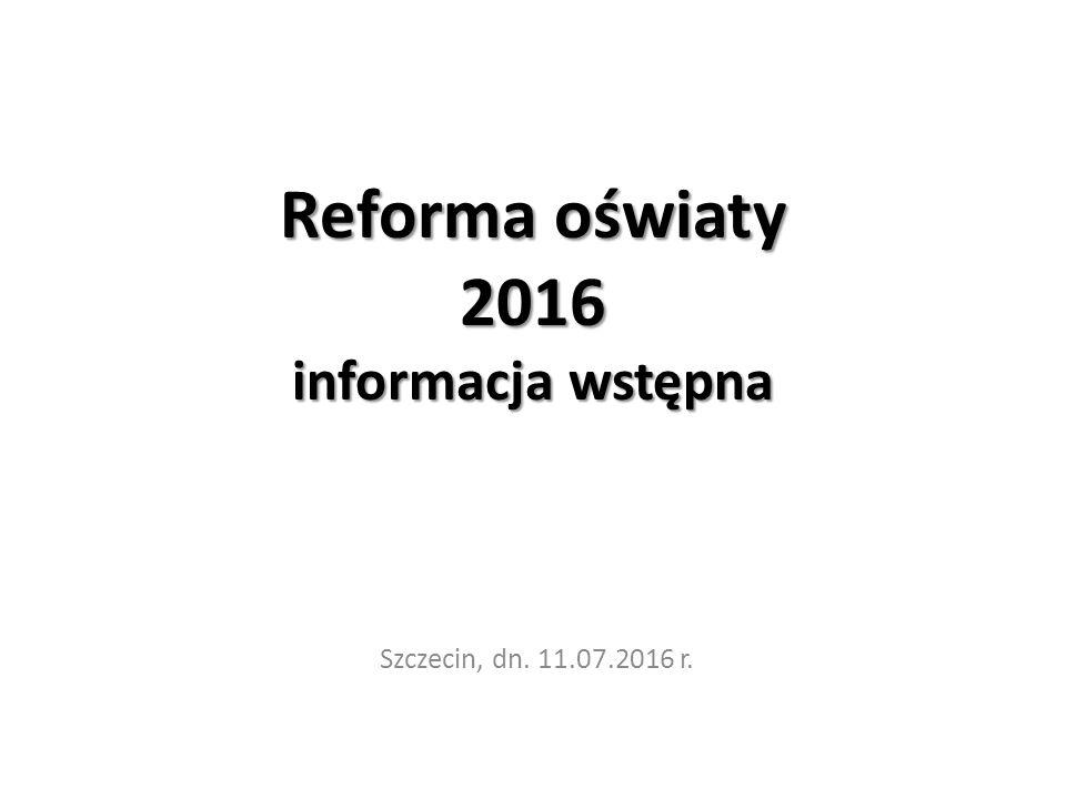 Reforma oświaty 2016 informacja wstępna Szczecin, dn. 11.07.2016 r.