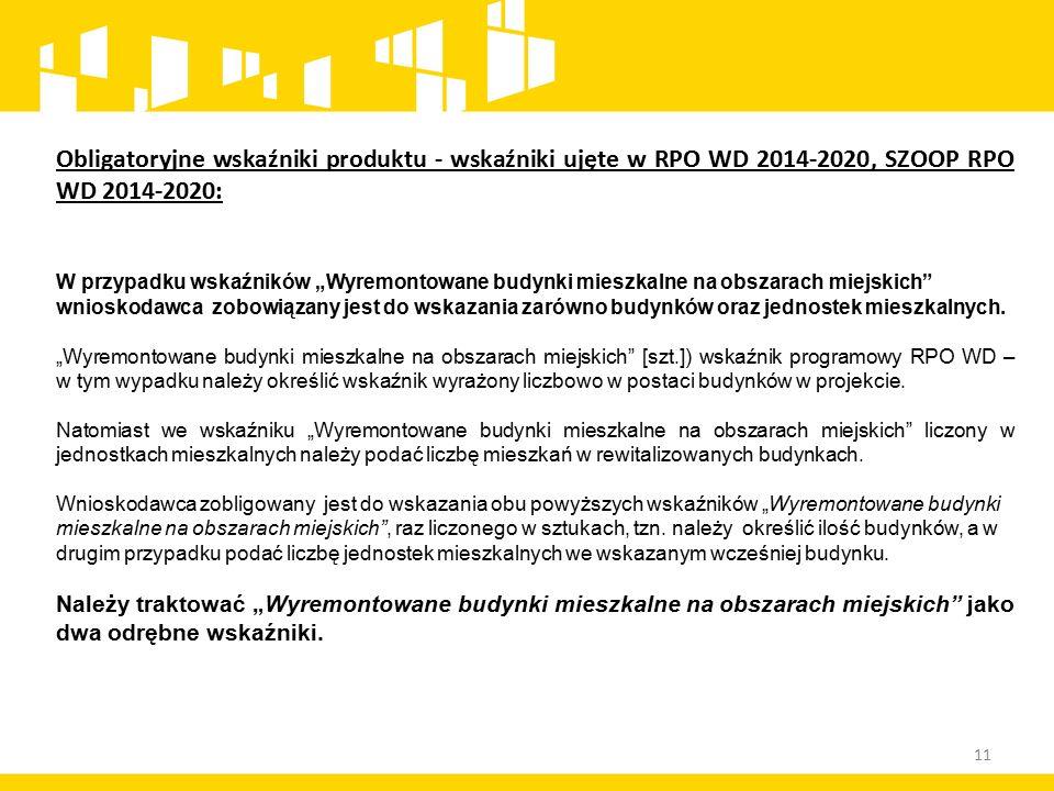 """11 Obligatoryjne wskaźniki produktu - wskaźniki ujęte w RPO WD 2014-2020, SZOOP RPO WD 2014-2020: W przypadku wskaźników """"Wyremontowane budynki mieszkalne na obszarach miejskich wnioskodawca zobowiązany jest do wskazania zarówno budynków oraz jednostek mieszkalnych."""
