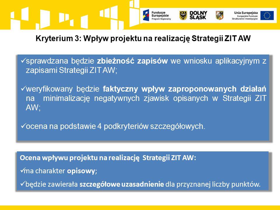 Kryterium 3: Wpływ projektu na realizację Strategii ZIT AW sprawdzana będzie zbieżność zapisów we wniosku aplikacyjnym z zapisami Strategii ZIT AW; weryfikowany będzie faktyczny wpływ zaproponowanych działań na minimalizację negatywnych zjawisk opisanych w Strategii ZIT AW; ocena na podstawie 4 podkryteriów szczegółowych.