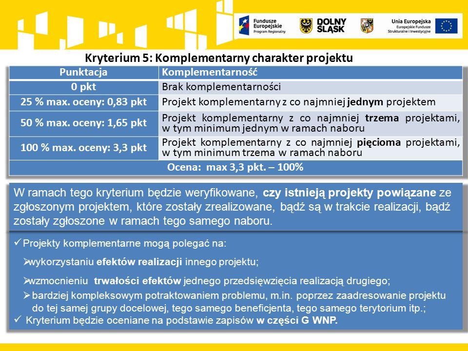 Kryterium 5: Komplementarny charakter projektu Projekty komplementarne mogą polegać na:  wykorzystaniu efektów realizacji innego projektu;  wzmocnieniu trwałości efektów jednego przedsięwzięcia realizacją drugiego;  bardziej kompleksowym potraktowaniem problemu, m.in.