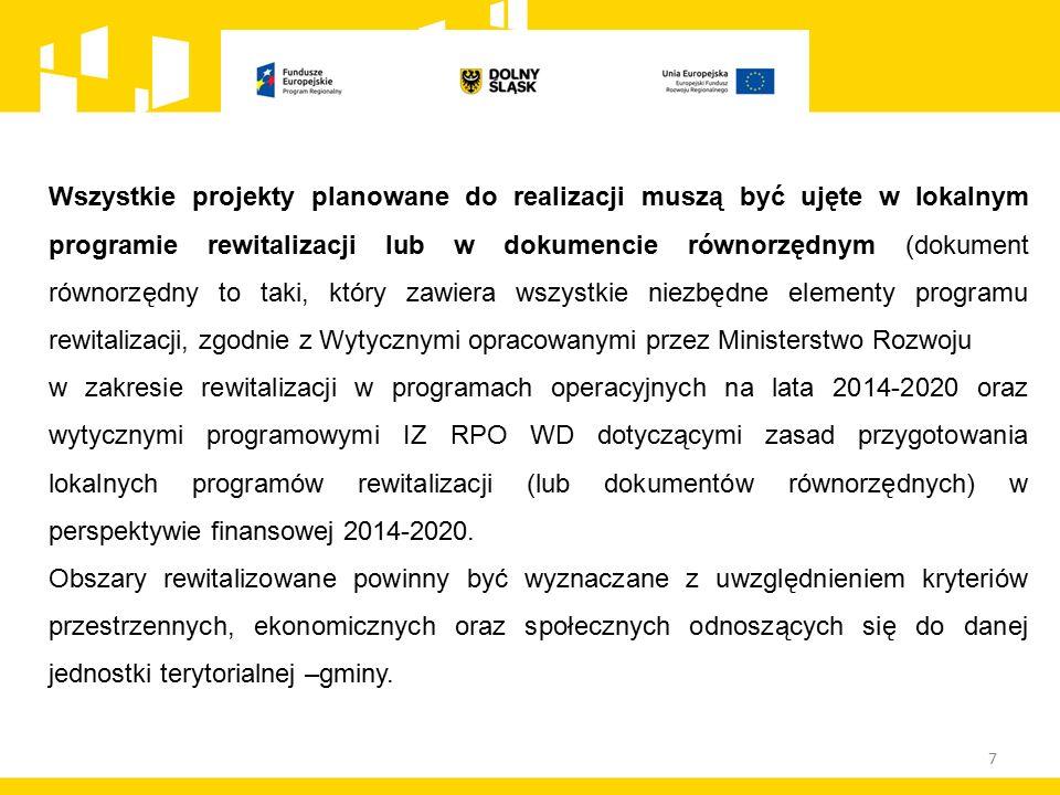 Wszystkie projekty planowane do realizacji muszą być ujęte w lokalnym programie rewitalizacji lub w dokumencie równorzędnym (dokument równorzędny to taki, który zawiera wszystkie niezbędne elementy programu rewitalizacji, zgodnie z Wytycznymi opracowanymi przez Ministerstwo Rozwoju w zakresie rewitalizacji w programach operacyjnych na lata 2014-2020 oraz wytycznymi programowymi IZ RPO WD dotyczącymi zasad przygotowania lokalnych programów rewitalizacji (lub dokumentów równorzędnych) w perspektywie finansowej 2014-2020.
