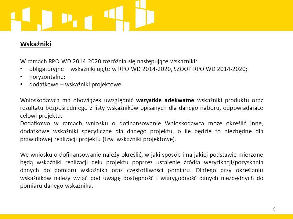 9 Wskaźniki W ramach RPO WD 2014-2020 rozróżnia się następujące wskaźniki: obligatoryjne – wskaźniki ujęte w RPO WD 2014-2020, SZOOP RPO WD 2014-2020; horyzontalne; dodatkowe – wskaźniki projektowe.