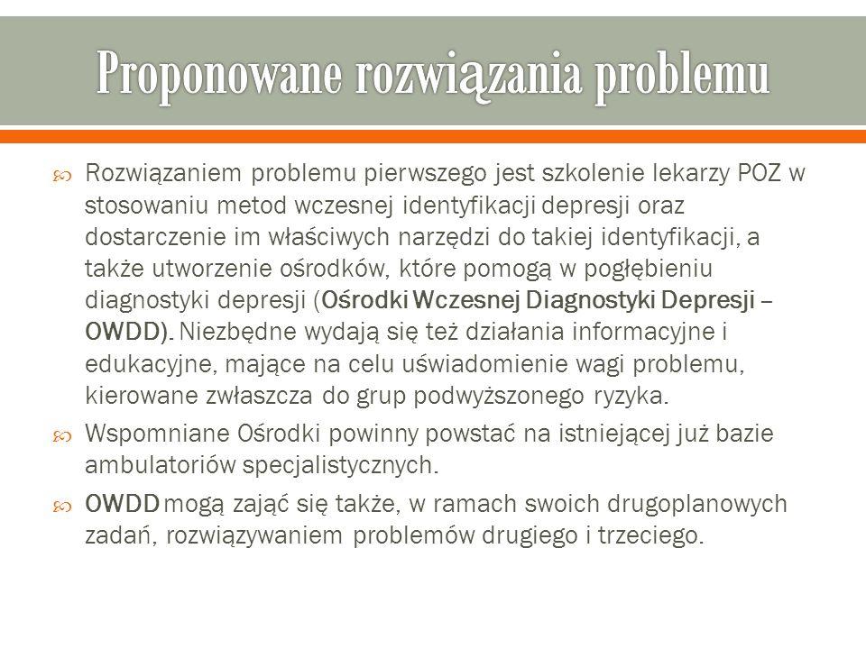  Rozwiązaniem problemu pierwszego jest szkolenie lekarzy POZ w stosowaniu metod wczesnej identyfikacji depresji oraz dostarczenie im właściwych narzędzi do takiej identyfikacji, a także utworzenie ośrodków, które pomogą w pogłębieniu diagnostyki depresji (Ośrodki Wczesnej Diagnostyki Depresji – OWDD).
