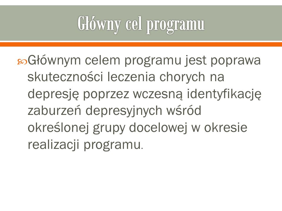  Głównym celem programu jest poprawa skuteczności leczenia chorych na depresję poprzez wczesną identyfikację zaburzeń depresyjnych wśród określonej grupy docelowej w okresie realizacji programu.