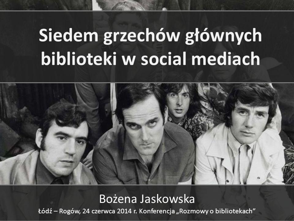Siedem grzechów głównych biblioteki w social mediach Bożena Jaskowska Łódź – Rogów, 24 czerwca 2014 r.