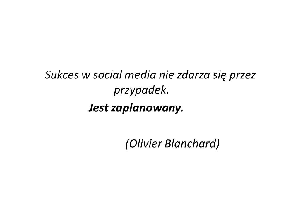 Sukces w social media nie zdarza się przez przypadek. Jest zaplanowany. (Olivier Blanchard)
