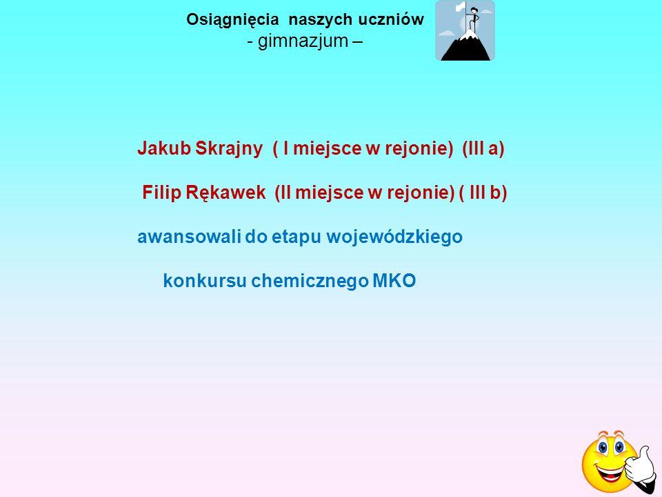 Osiągnięcia naszych uczniów - gimnazjum – Jakub Skrajny ( I miejsce w rejonie) (III a) Filip Rękawek (II miejsce w rejonie) ( III b) awansowali do etapu wojewódzkiego konkursu chemicznego MKO
