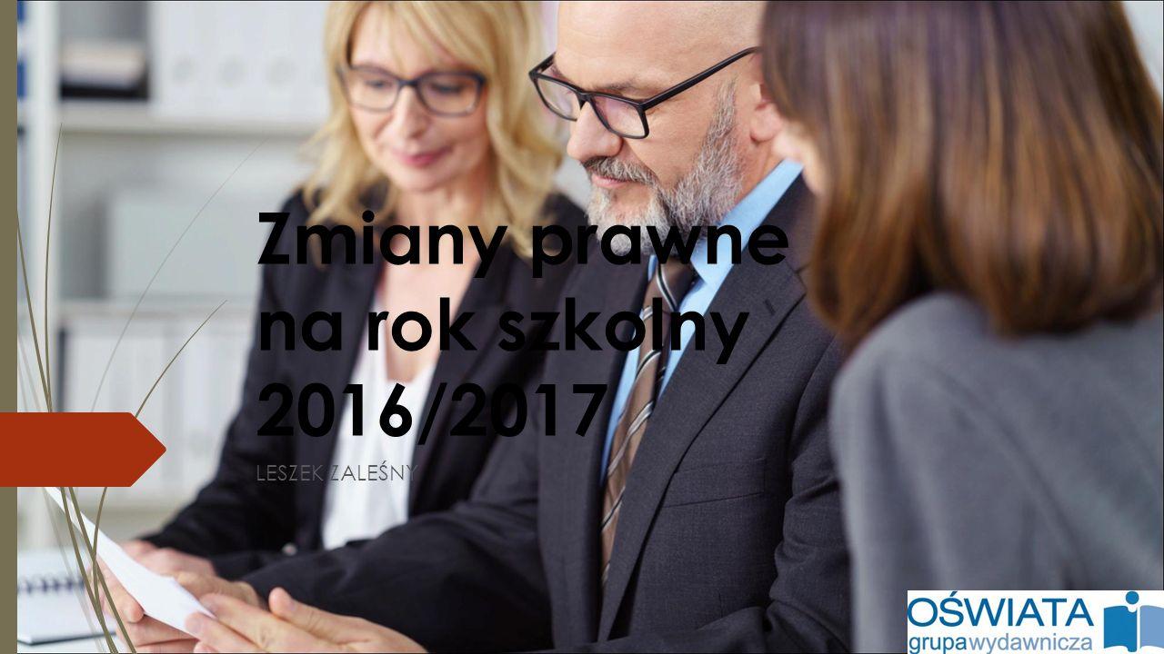 Zmiany prawne na rok szkolny 2016/2017 LESZEK ZALEŚNY