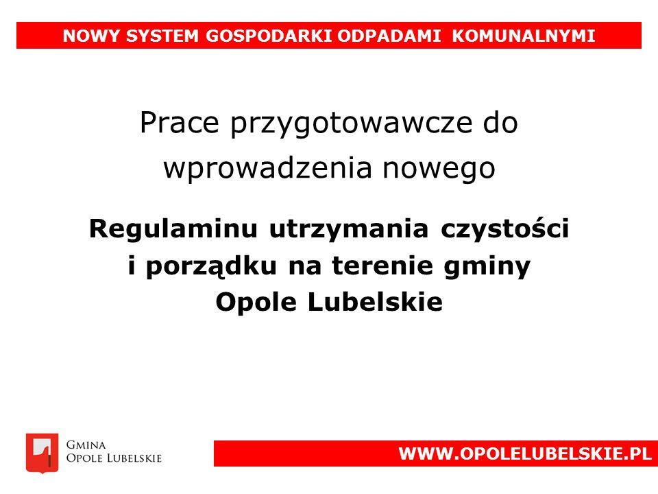 Prace przygotowawcze do wprowadzenia nowego Regulaminu utrzymania czystości i porządku na terenie gminy Opole Lubelskie NOWY SYSTEM GOSPODARKI ODPADAMI KOMUNALNYMI WWW.OPOLELUBELSKIE.PL