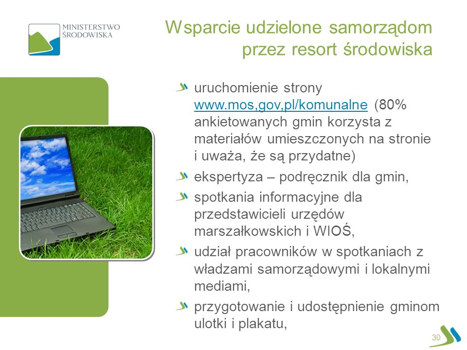 30 uruchomienie strony www.mos,gov,pl/komunalne (80% ankietowanych gmin korzysta z materiałów umieszczonych na stronie i uważa, że są przydatne) www.mos,gov,pl/komunalne ekspertyza – podręcznik dla gmin, spotkania informacyjne dla przedstawicieli urzędów marszałkowskich i WIOŚ, udział pracowników w spotkaniach z władzami samorządowymi i lokalnymi mediami, przygotowanie i udostępnienie gminom ulotki i plakatu, Wsparcie udzielone samorządom przez resort środowiska
