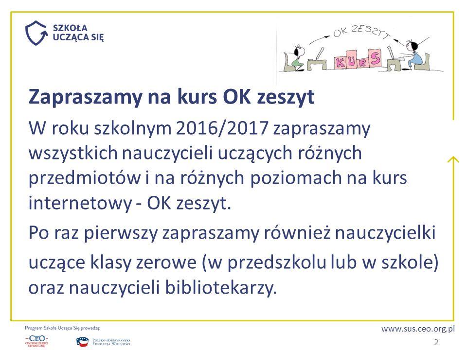 www.sus.ceo.org.pl Zapraszamy na kurs OK zeszyt W roku szkolnym 2016/2017 zapraszamy wszystkich nauczycieli uczących różnych przedmiotów i na różnych poziomach na kurs internetowy - OK zeszyt.