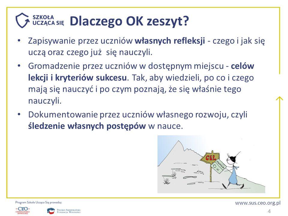 www.sus.ceo.org.pl Dlaczego OK zeszyt? Zapisywanie przez uczniów własnych refleksji - czego i jak się uczą oraz czego już się nauczyli. Gromadzenie pr