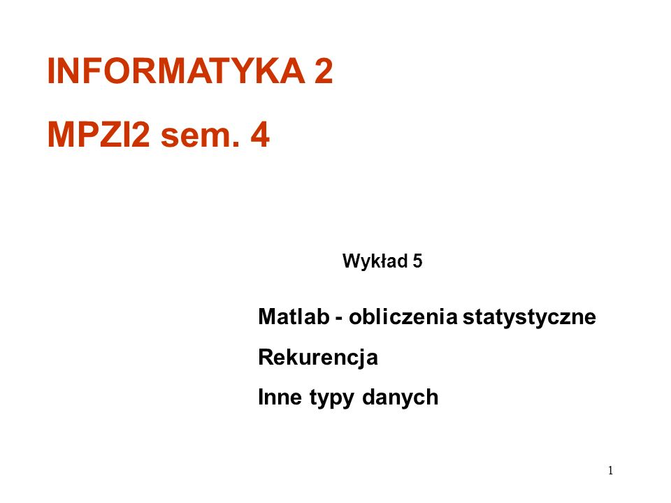 Matlab - obliczenia statystyczne Rekurencja Inne typy danych Wykład 5 INFORMATYKA 2 MPZI2 sem. 4 1