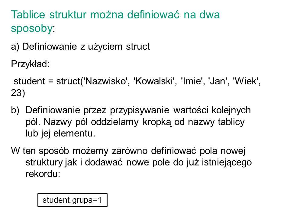 Tablice struktur można definiować na dwa sposoby: a) Definiowanie z użyciem struct Przykład: student = struct('Nazwisko', 'Kowalski', 'Imie', 'Jan', '