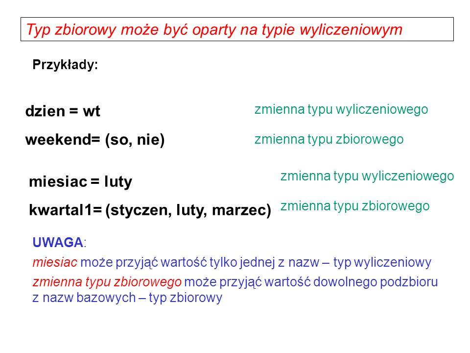Typ zbiorowy może być oparty na typie wyliczeniowym dzien = wt weekend= (so, nie) UWAGA: miesiac może przyjąć wartość tylko jednej z nazw – typ wylicz