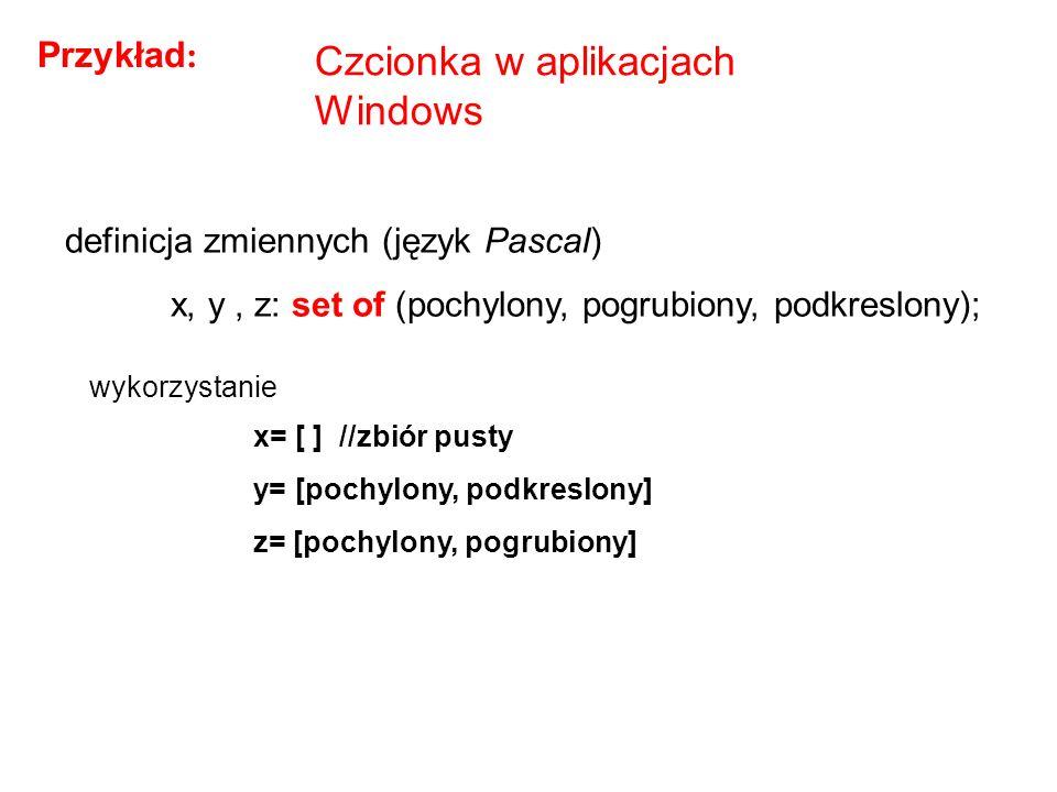 Czcionka w aplikacjach Windows definicja zmiennych (język Pascal) x, y, z: set of (pochylony, pogrubiony, podkreslony); Przykład : x= [ ] //zbiór pust