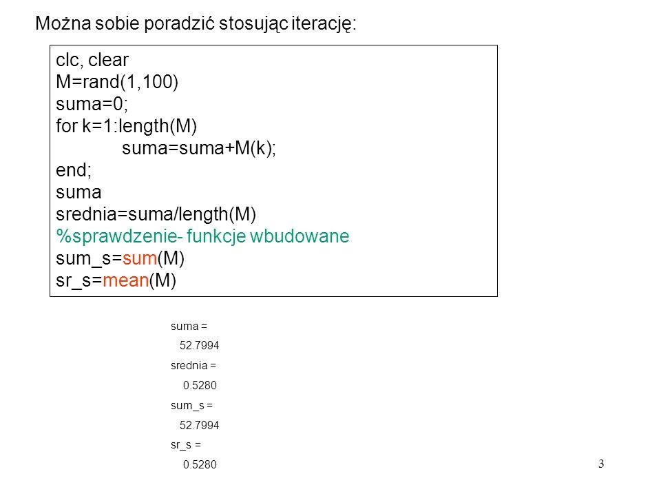 3 Można sobie poradzić stosując iterację: clc, clear M=rand(1,100) suma=0; for k=1:length(M) suma=suma+M(k); end; suma srednia=suma/length(M) %sprawdz