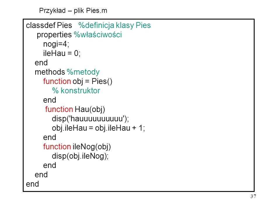 37 classdef Pies %definicja klasy Pies properties %właściwości nogi=4; ileHau = 0; end methods %metody function obj = Pies() % konstruktor end functio