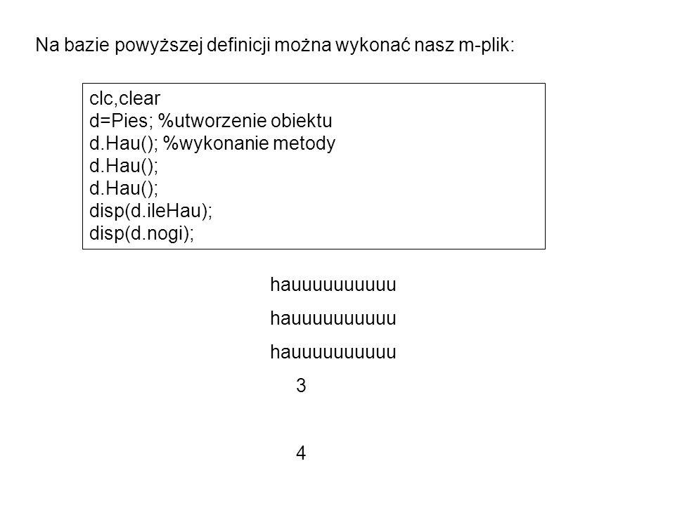 Na bazie powyższej definicji można wykonać nasz m-plik: clc,clear d=Pies; %utworzenie obiektu d.Hau(); %wykonanie metody d.Hau(); disp(d.ileHau); disp