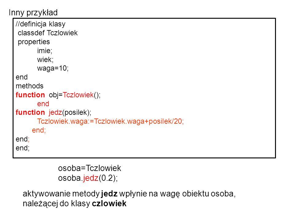 //definicja klasy classdef Tczlowiek properties imie; wiek; waga=10; end methods function obj=Tczlowiek(); end function jedz(posilek); Tczlowiek.waga: