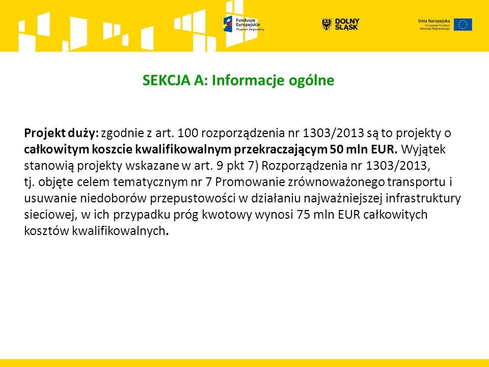 SEKCJA A: Informacje ogólne Projekt duży: zgodnie z art. 100 rozporządzenia nr 1303/2013 są to projekty o całkowitym koszcie kwalifikowalnym przekracz
