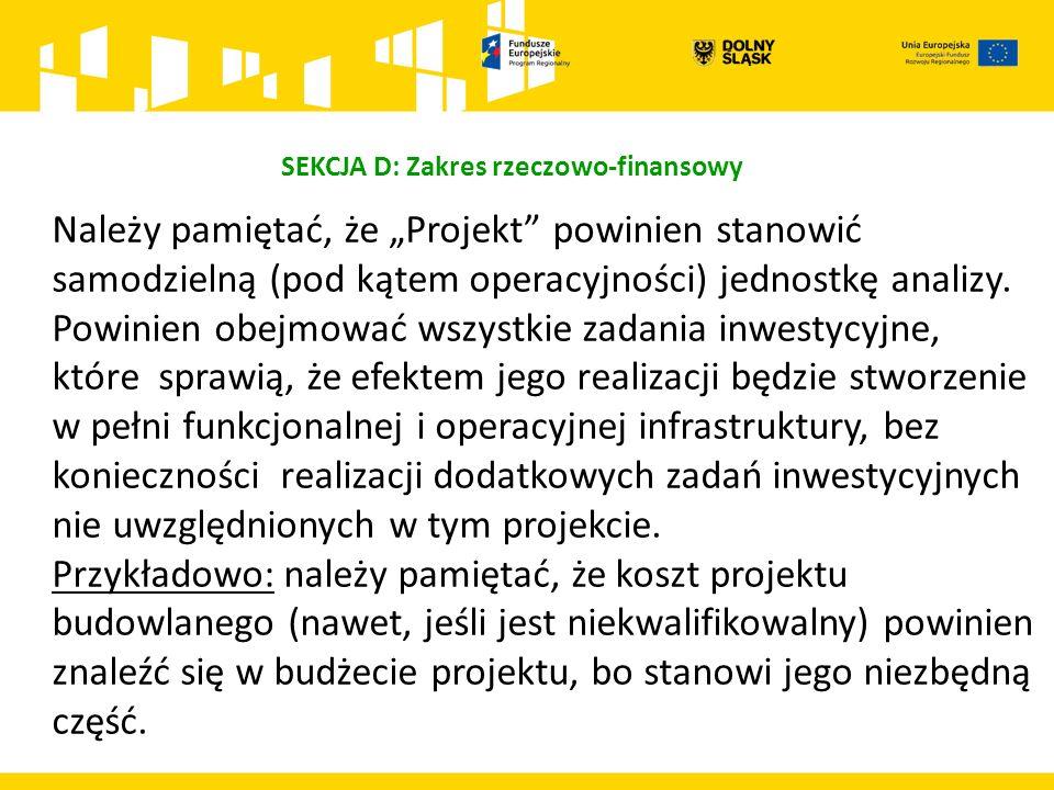 """SEKCJA D: Zakres rzeczowo-finansowy Należy pamiętać, że """"Projekt"""" powinien stanowić samodzielną (pod kątem operacyjności) jednostkę analizy. Powinien"""