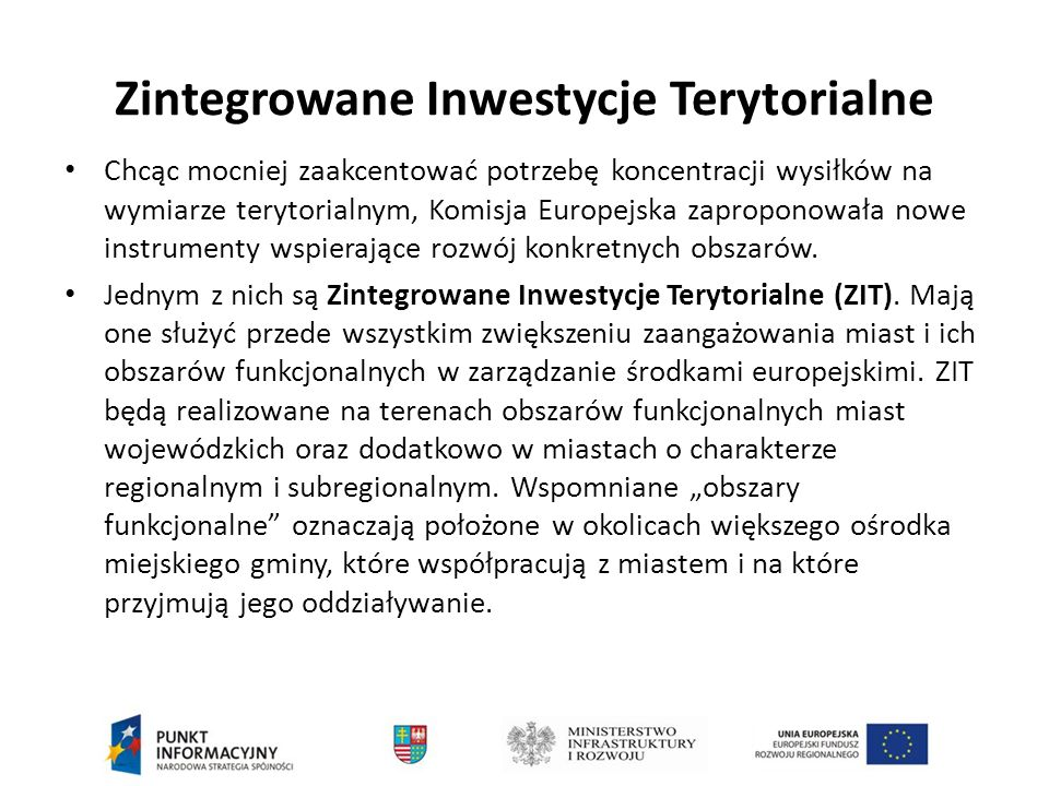 Zintegrowane Inwestycje Terytorialne Chcąc mocniej zaakcentować potrzebę koncentracji wysiłków na wymiarze terytorialnym, Komisja Europejska zaproponowała nowe instrumenty wspierające rozwój konkretnych obszarów.