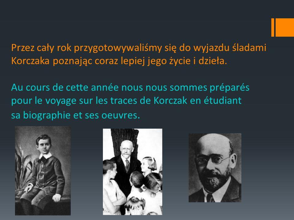 Przez cały rok przygotowywaliśmy się do wyjazdu śladami Korczaka poznając coraz lepiej jego życie i dzieła.