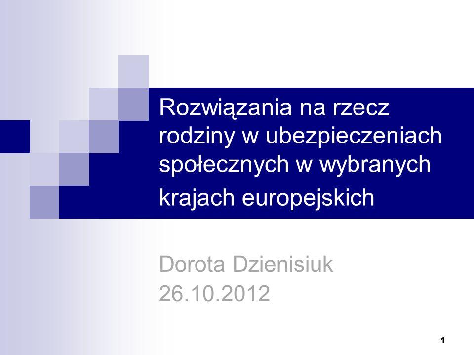 1 Rozwiązania na rzecz rodziny w ubezpieczeniach społecznych w wybranych krajach europejskich Dorota Dzienisiuk 26.10.2012 1