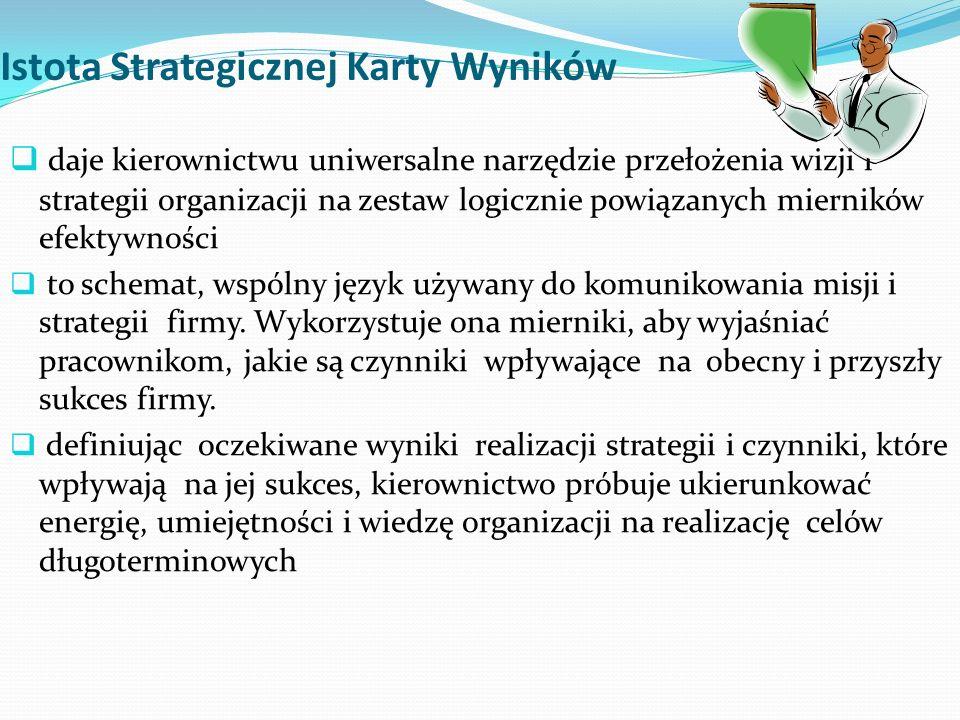 Istota Strategicznej Karty Wyników  daje kierownictwu uniwersalne narzędzie przełożenia wizji i strategii organizacji na zestaw logicznie powiązanych mierników efektywności  to schemat, wspólny język używany do komunikowania misji i strategii firmy.