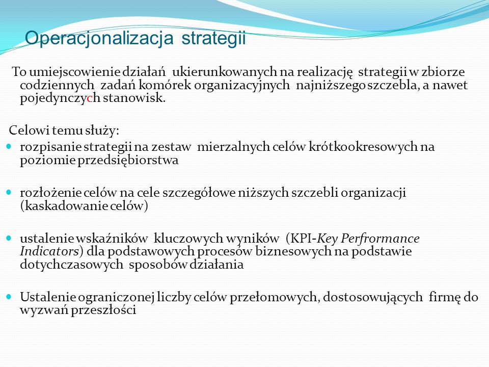 Operacjonalizacja strategii To umiejscowienie działań ukierunkowanych na realizację strategii w zbiorze codziennych zadań komórek organizacyjnych najniższego szczebla, a nawet pojedynczych stanowisk.