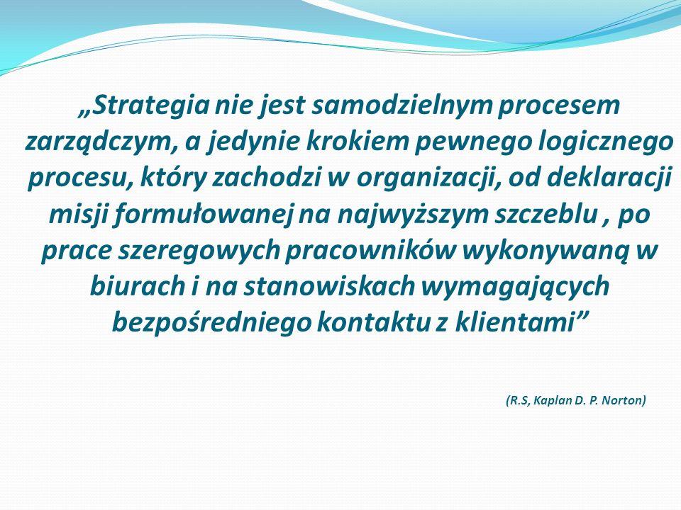 """""""Strategia nie jest samodzielnym procesem zarządczym, a jedynie krokiem pewnego logicznego procesu, który zachodzi w organizacji, od deklaracji misji formułowanej na najwyższym szczeblu, po prace szeregowych pracowników wykonywaną w biurach i na stanowiskach wymagających bezpośredniego kontaktu z klientami (R.S, Kaplan D."""