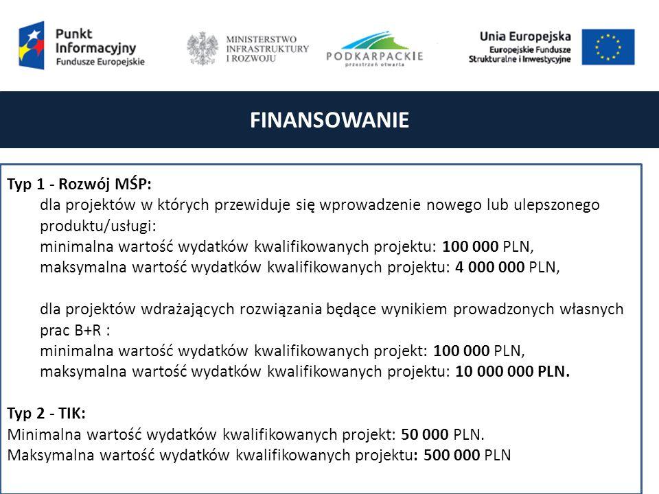 FINANSOWANIE Typ 1 - Rozwój MŚP: dla projektów w których przewiduje się wprowadzenie nowego lub ulepszonego produktu/usługi: minimalna wartość wydatków kwalifikowanych projektu: 100 000 PLN, maksymalna wartość wydatków kwalifikowanych projektu: 4 000 000 PLN, dla projektów wdrażających rozwiązania będące wynikiem prowadzonych własnych prac B+R : minimalna wartość wydatków kwalifikowanych projekt: 100 000 PLN, maksymalna wartość wydatków kwalifikowanych projektu: 10 000 000 PLN.