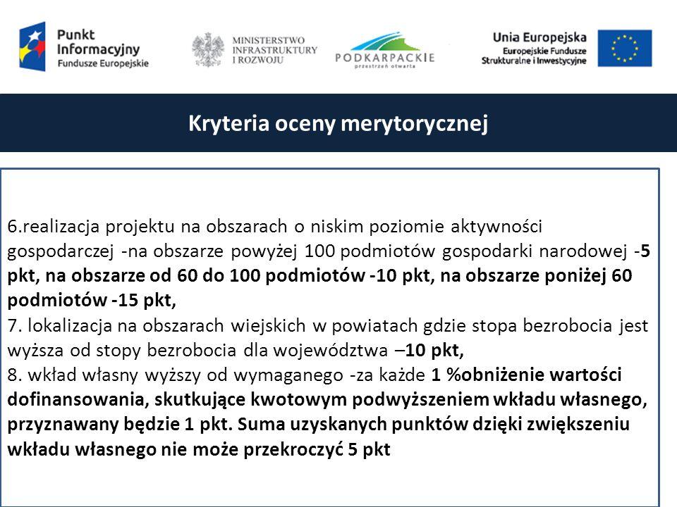 Kryteria oceny merytorycznej 6.realizacja projektu na obszarach o niskim poziomie aktywności gospodarczej -na obszarze powyżej 100 podmiotów gospodarki narodowej -5 pkt, na obszarze od 60 do 100 podmiotów -10 pkt, na obszarze poniżej 60 podmiotów -15 pkt, 7.