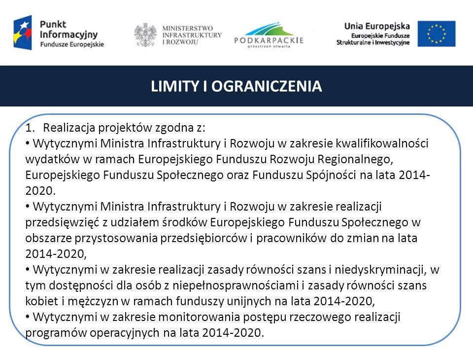 LIMITY I OGRANICZENIA 1.Realizacja projektów zgodna z: Wytycznymi Ministra Infrastruktury i Rozwoju w zakresie kwalifikowalności wydatków w ramach Europejskiego Funduszu Rozwoju Regionalnego, Europejskiego Funduszu Społecznego oraz Funduszu Spójności na lata 2014- 2020.