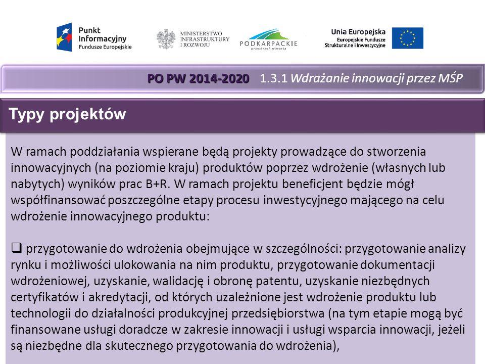 PO PW 2014-2020 PO PW 2014-2020 1.3.1 Wdrażanie innowacji przez MŚP W ramach poddziałania wspierane będą projekty prowadzące do stworzenia innowacyjnych (na poziomie kraju) produktów poprzez wdrożenie (własnych lub nabytych) wyników prac B+R.