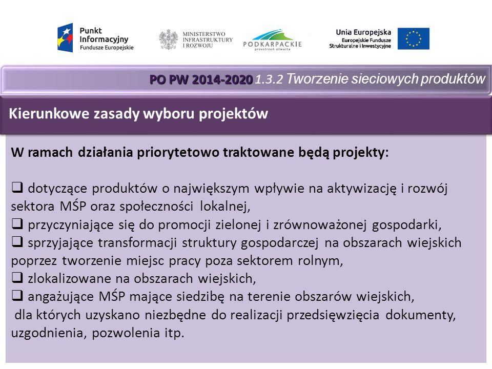 PO PW 2014-2020 PO PW 2014-2020 1.3.2 Tworzenie sieciowych produktów W ramach działania priorytetowo traktowane będą projekty:  dotyczące produktów o największym wpływie na aktywizację i rozwój sektora MŚP oraz społeczności lokalnej,  przyczyniające się do promocji zielonej i zrównoważonej gospodarki,  sprzyjające transformacji struktury gospodarczej na obszarach wiejskich poprzez tworzenie miejsc pracy poza sektorem rolnym,  zlokalizowane na obszarach wiejskich,  angażujące MŚP mające siedzibę na terenie obszarów wiejskich, dla których uzyskano niezbędne do realizacji przedsięwzięcia dokumenty, uzgodnienia, pozwolenia itp.