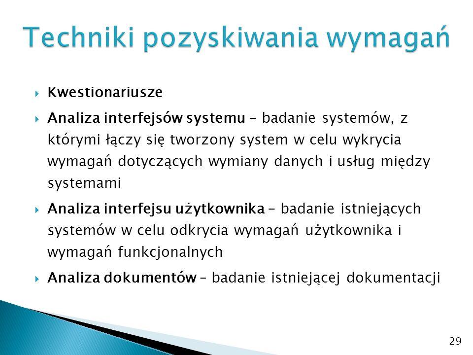  Kwestionariusze  Analiza interfejsów systemu - badanie systemów, z którymi łączy się tworzony system w celu wykrycia wymagań dotyczących wymiany danych i usług między systemami  Analiza interfejsu użytkownika - badanie istniejących systemów w celu odkrycia wymagań użytkownika i wymagań funkcjonalnych  Analiza dokumentów – badanie istniejącej dokumentacji 29