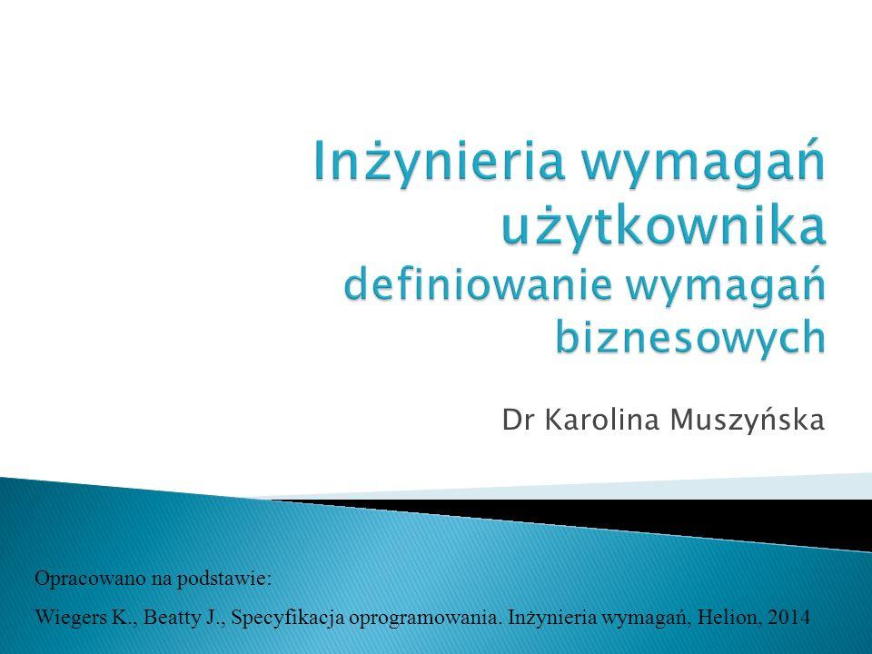 Dr Karolina Muszyńska Opracowano na podstawie: Wiegers K., Beatty J., Specyfikacja oprogramowania. Inżynieria wymagań, Helion, 2014
