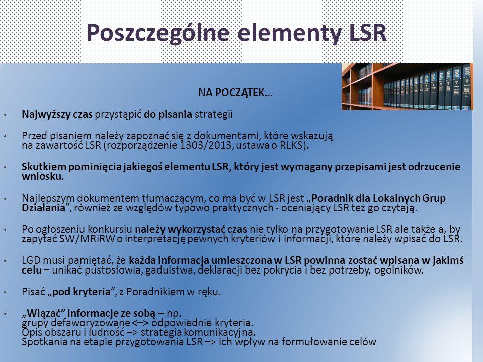 Poszczególne elementy LSR NA POCZĄTEK… Najwyższy czas przystąpić do pisania strategii Przed pisaniem należy zapoznać się z dokumentami, które wskazują na zawartość LSR (rozporządzenie 1303/2013, ustawa o RLKS).