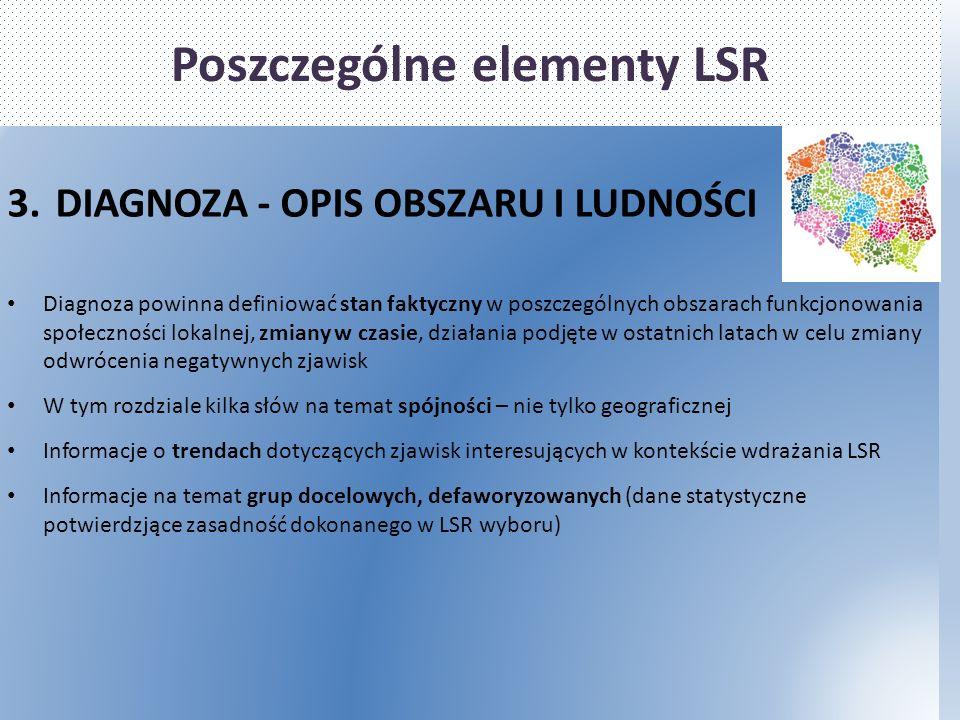 Poszczególne elementy LSR 3.DIAGNOZA - OPIS OBSZARU I LUDNOŚCI Diagnoza powinna definiować stan faktyczny w poszczególnych obszarach funkcjonowania społeczności lokalnej, zmiany w czasie, działania podjęte w ostatnich latach w celu zmiany odwrócenia negatywnych zjawisk W tym rozdziale kilka słów na temat spójności – nie tylko geograficznej Informacje o trendach dotyczących zjawisk interesujących w kontekście wdrażania LSR Informacje na temat grup docelowych, defaworyzowanych (dane statystyczne potwierdzjące zasadność dokonanego w LSR wyboru)