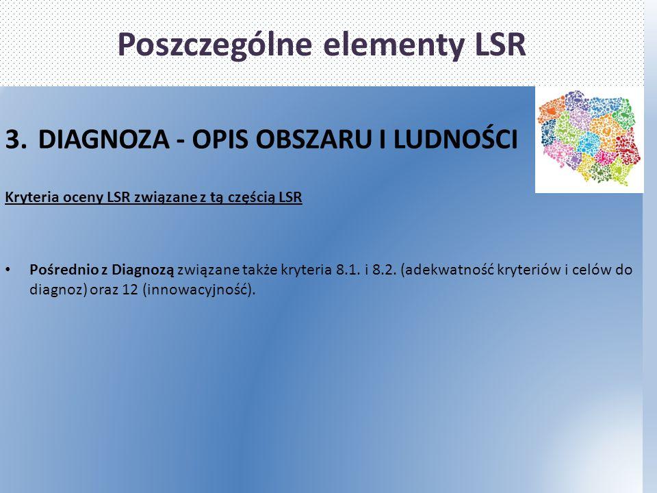 Poszczególne elementy LSR 3.DIAGNOZA - OPIS OBSZARU I LUDNOŚCI Kryteria oceny LSR związane z tą częścią LSR Pośrednio z Diagnozą związane także kryteria 8.1.