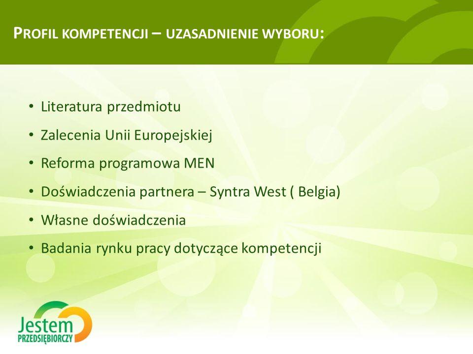 P ROFIL KOMPETENCJI – UZASADNIENIE WYBORU : Literatura przedmiotu Zalecenia Unii Europejskiej Reforma programowa MEN Doświadczenia partnera – Syntra West ( Belgia) Własne doświadczenia Badania rynku pracy dotyczące kompetencji