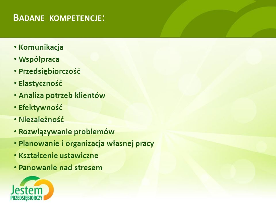 B ADANE KOMPETENCJE : Komunikacja Współpraca Przedsiębiorczość Elastyczność Analiza potrzeb klientów Efektywność Niezależność Rozwiązywanie problemów