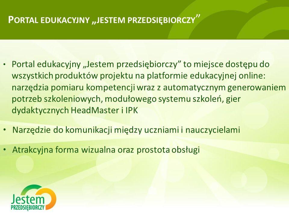 """P ORTAL EDUKACYJNY """" JESTEM PRZEDSIĘBIORCZY Portal edukacyjny """"Jestem przedsiębiorczy to miejsce dostępu do wszystkich produktów projektu na platformie edukacyjnej online: narzędzia pomiaru kompetencji wraz z automatycznym generowaniem potrzeb szkoleniowych, modułowego systemu szkoleń, gier dydaktycznych HeadMaster i IPK Narzędzie do komunikacji między uczniami i nauczycielami Atrakcyjna forma wizualna oraz prostota obsługi"""