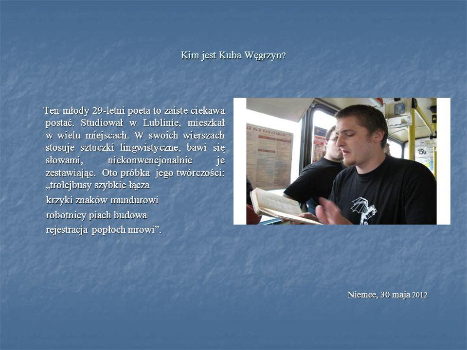 Kim jest Kuba Węgrzyn ? Ten młody 29-letni poeta to zaiste ciekawa postać. Studiował w Lublinie, mieszkał w wielu miejscach. W swoich wierszach stosuj