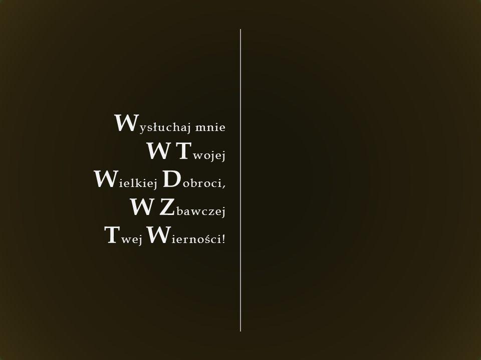 W ysłuchaj mnie W T wojej W ielkiej D obroci, W Z bawczej T wej W ierności!